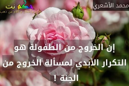 إن الخروج من الطفولة هو التكرار الأبدي لمسألة الخروج من الجنة ! -محمد الأشعري