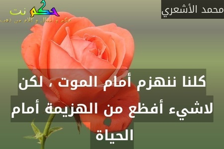 كلنا ننهزم أمام الموت ، لكن لاشيء أفظع من الهزيمة أمام الحياة -محمد الأشعري