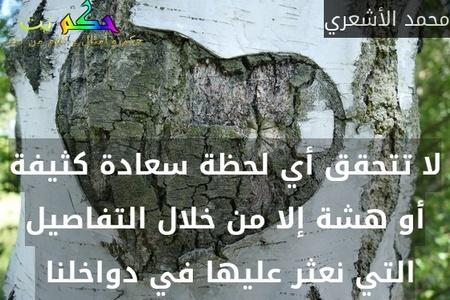 لا تتحقق أي لحظة سعادة كثيفة أو هشة إلا من خلال التفاصيل التي نعثر عليها في دواخلنا -محمد الأشعري