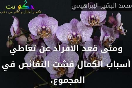 ومتى قعد الأفراد عن تعاطي أسباب الكمال فشت النقائص في المجموع. -محمد البشير الإبراهيمي