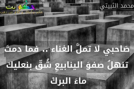 صَاحبي لا تملَّ الغناء .. فما دمتَ تنهلُ صفوَ الينابيعِ شُقّ بنعليكَ ماءَ البركْ -محمد الثبيتي