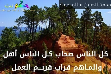 كل الناس صحاب كـل الناس أهل والمـاهم قراب قربـــم العمل -محمد الحسن سالم حميد