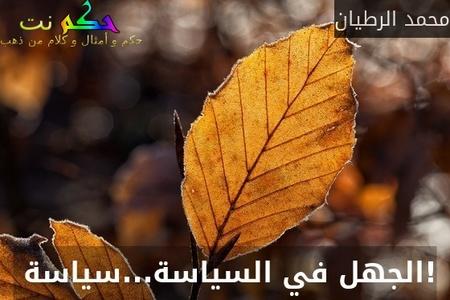 !الجهل في السياسة...سياسة -محمد الرطيان
