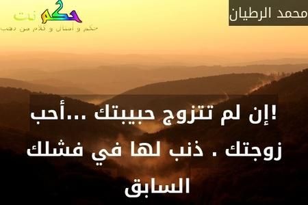 !إن لم تتزوج حبيبتك ...أحب زوجتك . ذنب لها في فشلك السابق -محمد الرطيان