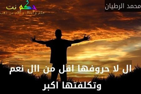 ال لا حروفها اقل من اال نعم وتكلفتها اكبر -محمد الرطيان