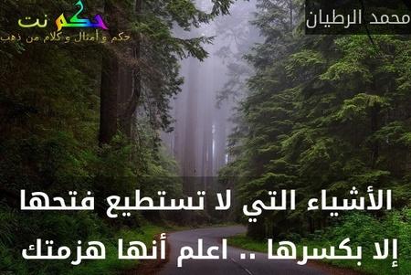 الأشياء التي لا تستطيع فتحها إلا بكسرها .. اعلم أنها هزمتك -محمد الرطيان