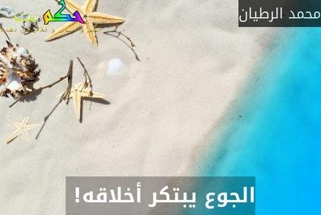 الجوع يبتكر أخلاقه! -محمد الرطيان