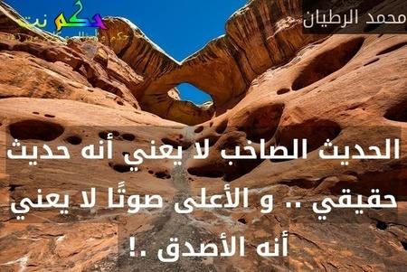 الحديث الصاخب لا يعني أنه حديث حقيقي .. و الأعلى صوتًا لا يعني أنه الأصدق .! -محمد الرطيان