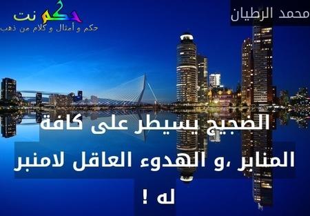 الضجيج يسيطر على كافة المنابر ،و الهدوء العاقل لامنبر له ! -محمد الرطيان