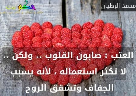 العتب : صابون القلوب .. ولكن .. لا تكثر استعماله ، لأنه يسبب الجفاف وتشقق الروح -محمد الرطيان