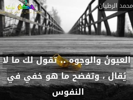 العيونُ والوجوه .. تقول لك ما لا يُقال ، وتفضح ما هو خفي في النفوس -محمد الرطيان