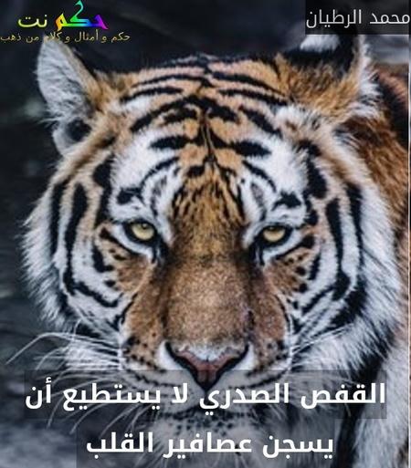 القفص الصدري لا يستطيع أن يسجن عصافير القلب -محمد الرطيان