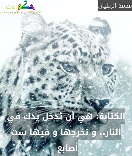 الكتابة: هي أن تُدخل يدك في النار.. و تخرجها و فيها ست أصابع -محمد الرطيان