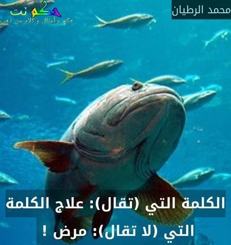 الكلمة التي (تقال): علاج الكلمة التي (لا تقال): مرض ! -محمد الرطيان