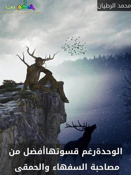 الوحدةرغم قسوتهاأفضل من مصاحبة السفهاء والحمقى -محمد الرطيان