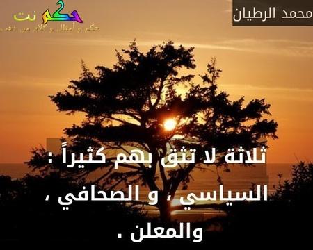ثلاثة لا تثق بهم كثيراً : السياسي ، و الصحافي ، والمعلن . -محمد الرطيان