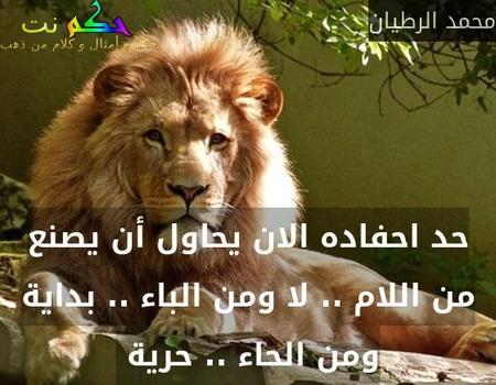 حد احفاده الان يحاول أن يصنع من اللام .. لا ومن الباء .. بداية ومن الحاء .. حرية -محمد الرطيان