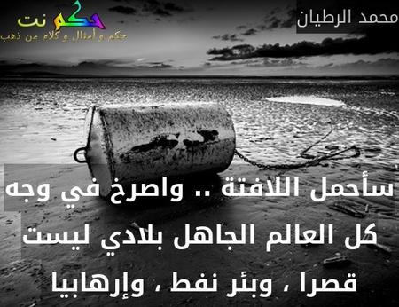 سأحمل اللافتة .. واصرخ في وجه كل العالم الجاهل بلادي ليست قصرا ، وبئر نفط ، وإرهابيا -محمد الرطيان