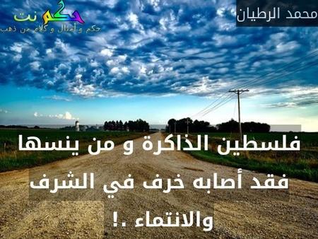 فلسطين الذاكرة و من ينسها فقد أصابه خرف في الشرف والانتماء .! -محمد الرطيان