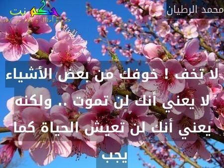 لا تخف ! خوفك من بعض الأشياء لا يعني أنك لن تموت .. ولكنه يعني أنك لن تعيش الحياة كما يجب -محمد الرطيان