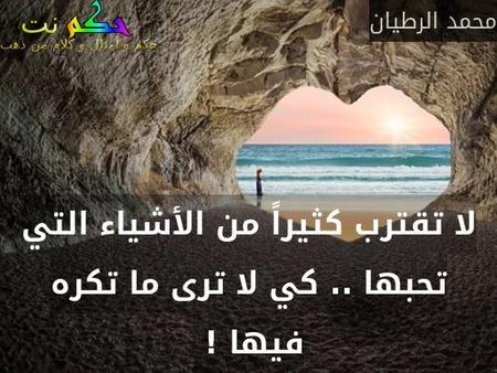 لا تقترب كثيراً من الأشياء التي تحبها .. كي لا ترى ما تكره فيها ! -محمد الرطيان