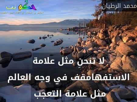 لا تنحنِ مثل علامة الاستفهامقف في وجه العالم مثل علامة التعجب -محمد الرطيان