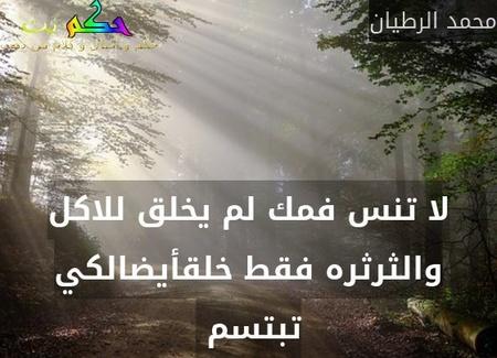 لا تنس فمك لم يخلق للاكل والثرثره فقط خلقأيضالكي تبتسم -محمد الرطيان