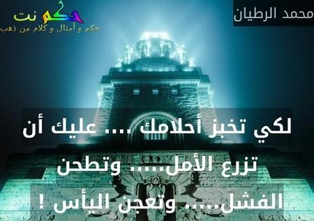 لكي تخبز أحلامك .... عليك أن تزرع الأمل..... وتطحن الفشل..... وتعجن اليأس ! -محمد الرطيان
