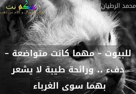 للبيوت – مهما كانت متواضعة – دفء .. ورائحة طيبة لا يشعر بهما سوى الغرباء -محمد الرطيان