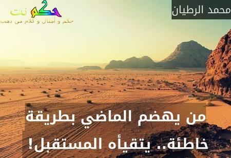 من يهضم الماضي بطريقة خاطئة.. يتقيأه المستقبل! -محمد الرطيان
