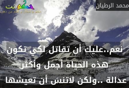 نعم..عليك أن تقاتل لكي تكون هذه الحياة أجمل وأكثر عدالة ..ولكن لاتنسَ أن تعيشها -محمد الرطيان