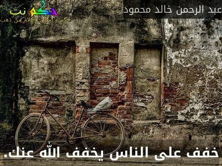 خفف على الناس يخفف الله عنك.-عبد الرحمن خالد محمود