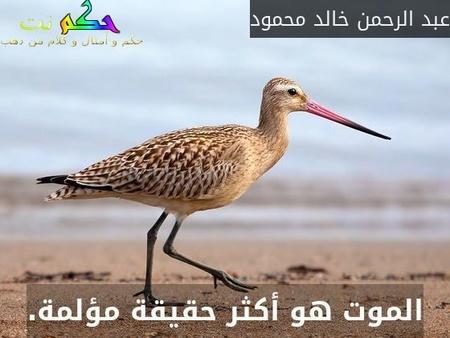الموت هو أكثر حقيقة مؤلمة.-عبد الرحمن خالد محمود