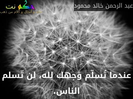 عندما تُسلّم وجهك لله، لن تّسلم الناس.-عبد الرحمن خالد محمود