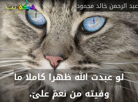 لو عبدت الله ظهرا كاملا ما وفيته من نعمّ علىّ.-عبد الرحمن خالد محمود