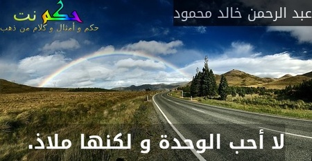 لا أحب الوحدة و لكنها ملاذ.-عبد الرحمن خالد محمود