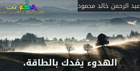 الهدوء يمُدك بالطاقة.-عبد الرحمن خالد محمود