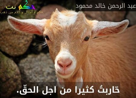 حّاربتُ كثيرا من اجل الحقّ.-عبد الرحمن خالد محمود
