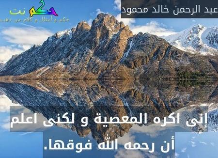 إنى اكره المعصية و لكنى اعلم أن رحمه الله فوقها.-عبد الرحمن خالد محمود