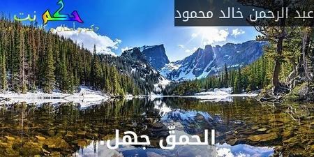 الحمقّ جهل.-عبد الرحمن خالد محمود