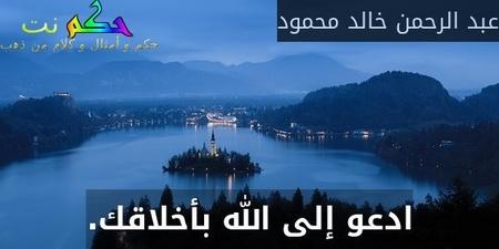ادعو إلى الله بأخلاقك.-عبد الرحمن خالد محمود