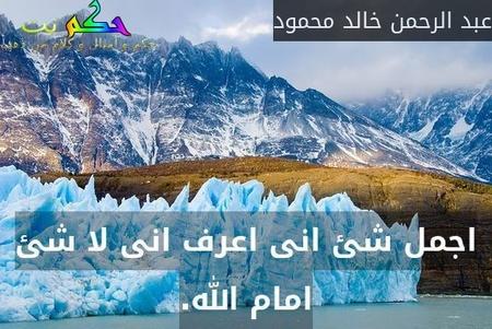 اجمل شئ انى اعرف انى لا شئ امام الله.-عبد الرحمن خالد محمود