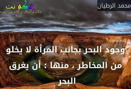 وجود البحر بجانب المرأة لا يخلو من المخاطر ، منها : أن يغرق البحر -محمد الرطيان