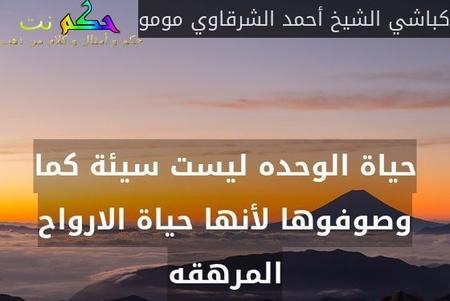 حياة الوحده ليست سيئة كما وصوفوها لأنها حياة الارواح المرهقه-كباشي الشيخ أحمد الشرقاوي مومو