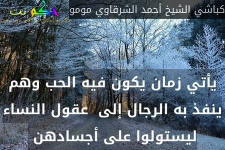 يأتي زمان يكون فيه الحب وهم ينفذ به الرجال إلى  عقول النساء ليستولوا على أجسادهن -كباشي الشيخ أحمد الشرقاوي مومو