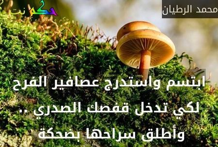 ابتسم واستدرج عصافير الفرح لكي تدخل قفصك الصدري .. وأطلق سراحها بضحكة -محمد الرطيان