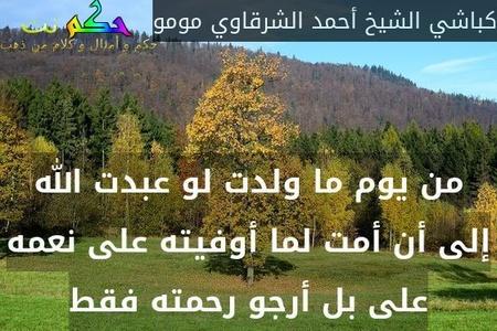 من يوم ما ولدت لو عبدت الله إلى أن أمت لما أوفيته على نعمه على بل أرجو رحمته فقط-كباشي الشيخ أحمد الشرقاوي مومو