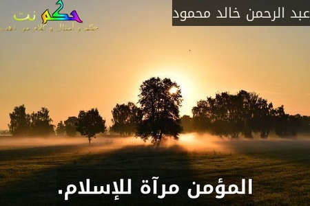 المؤمن مرآة للإسلام.-عبد الرحمن خالد محمود
