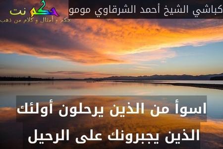 اسوأ من الذين يرحلون أولئك الذين يجبرونك على الرحيل -كباشي الشيخ أحمد الشرقاوي مومو