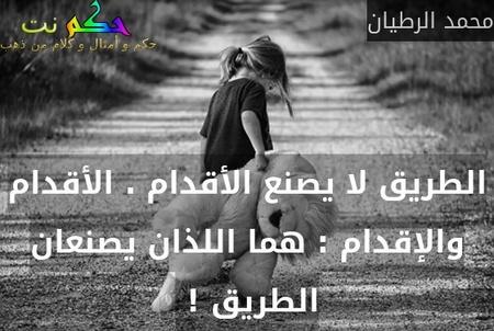 الطريق لا يصنع الأقدام . الأقدام والإقدام : هما اللذان يصنعان الطريق ! -محمد الرطيان